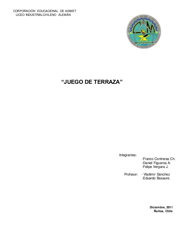 "CORPORACIÓN EDUCACIONAL DE ASIMET LICEO INDUSTRIALCHILENO ALEMÁN ""JUEGO DE TERRAZA"" Integrantes: -Franco Contreras Ch. -Da..."