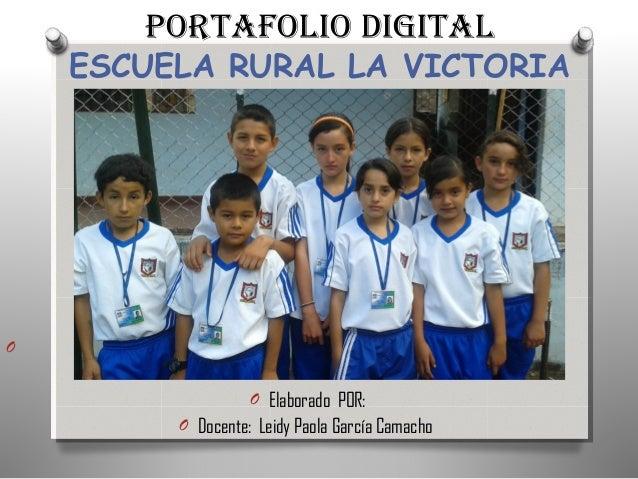 PORTAFOLIO DIGITAL ESCUELA RURAL LA VICTORIA O O Elaborado POR: O Docente: Leidy Paola García Camacho