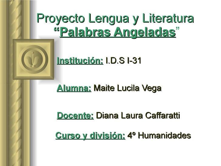 "Proyecto Lengua y Literatura   "" Palabras Angeladas ""   Institución:   I.D.S I-31   Alumna:   Maite Lucila Vega   Docente:..."