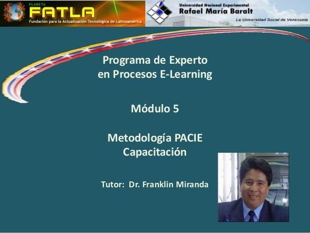 Programa de Experto en Procesos E-Learning Módulo 5 Metodología PACIE Capacitación Tutor: Dr. Franklin Miranda
