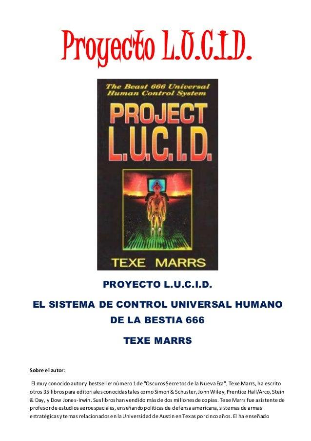 Proyecto L.U.C.I.D. PROYECTO L.U.C.I.D. EL SISTEMA DE CONTROL UNIVERSAL HUMANO DE LA BESTIA 666 TEXE MARRS Sobre el autor:...