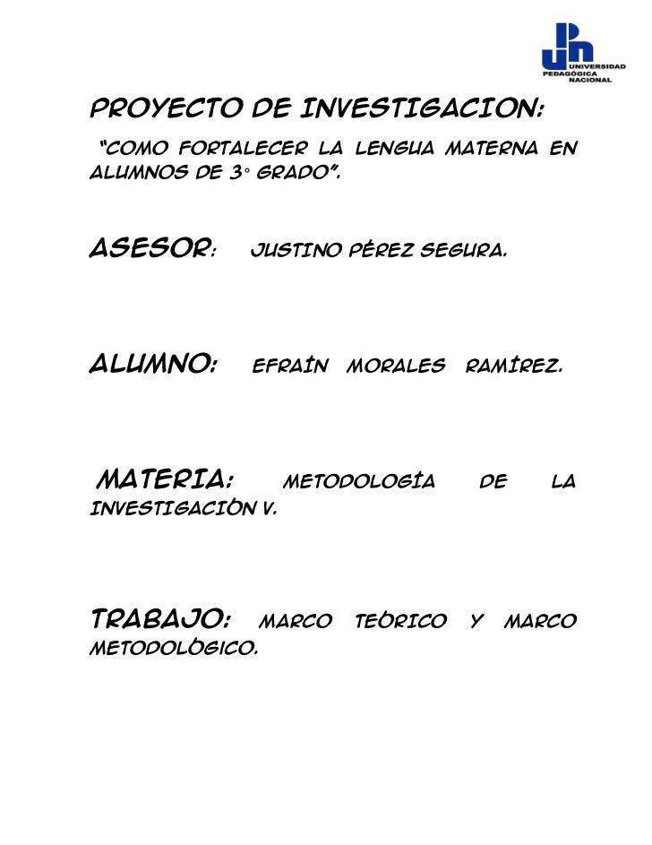 "Proyecto DE INVESTIGACION:""COMO FORTALECER LA LENGUA MATERNA ENALUMNOS DE 3° GRADO"".ASESOR:      JUSTINO PÉREZ SEGURA.ALUM..."