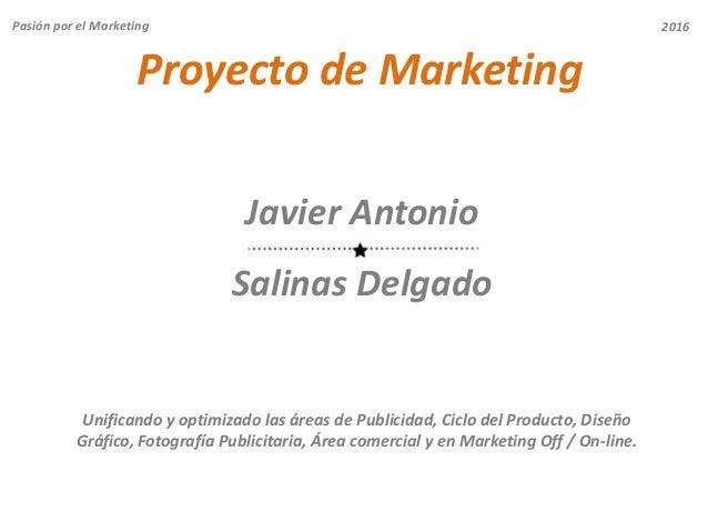 Proyecto de Marketing Javier Antonio Salinas Delgado Pasión por el Marketing Unificando y optimizado las áreas de Publicid...