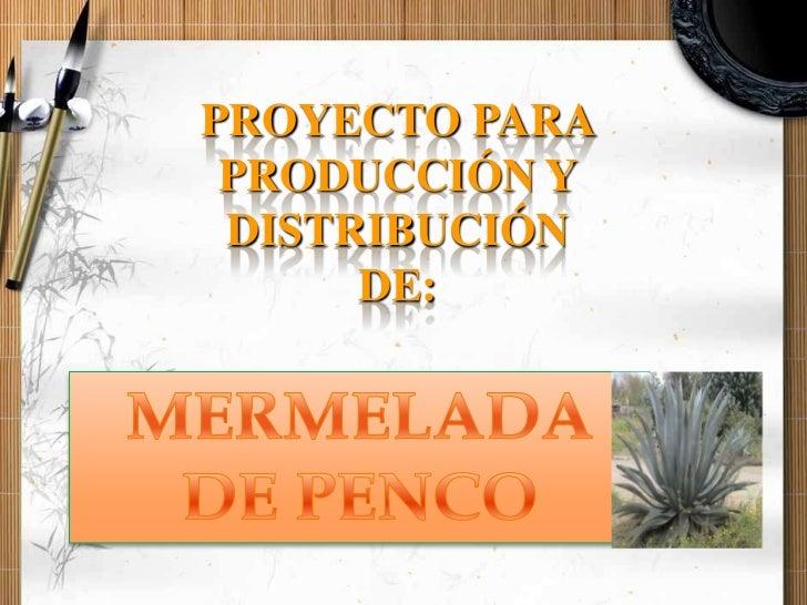 PROYECTO PARA PRODUCCIÓN Y DISTRIBUCIÓN DE: <br />MERMELADA DE PENCO<br />