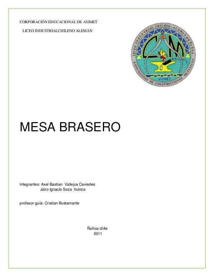 CORPORACIÓN EDUCACIONAL DE ASIMET LICEO INDUSTRIALCHILENO ALEMÁNMESA BRASEROintegrantes: Axel Bastian Vallejos Caviedes   ...