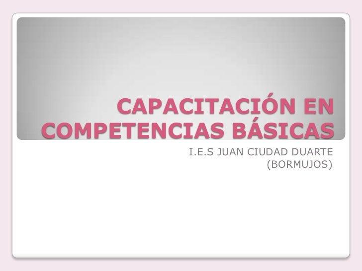 CAPACITACIÓN EN COMPETENCIAS BÁSICAS<br />I.E.S JUAN CIUDAD DUARTE<br />(BORMUJOS)<br />