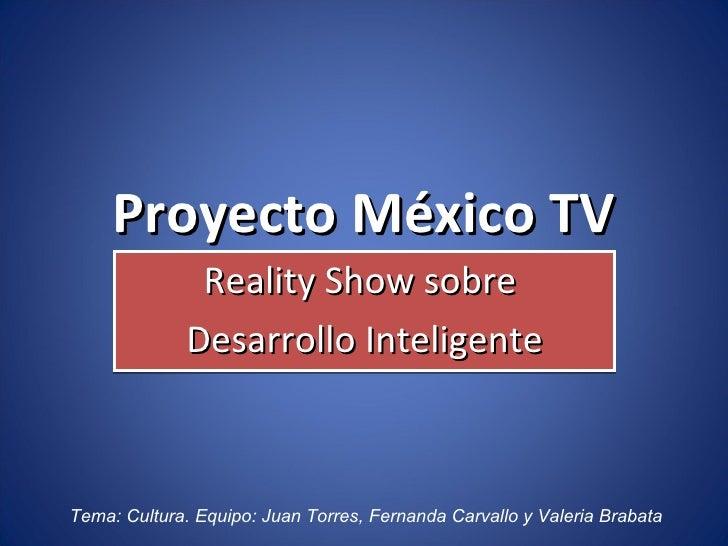 Proyecto México TV Reality Show sobre  Desarrollo Inteligente Tema: Cultura. Equipo: Juan Torres, Fernanda Carvallo y Vale...