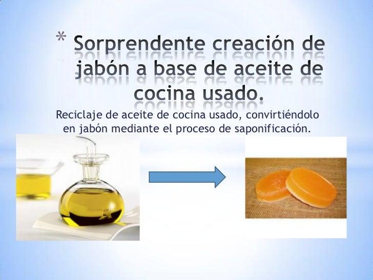 *Reciclaje de aceite de cocina usado, convirtiéndolo en jabón mediante el proceso de saponificación.