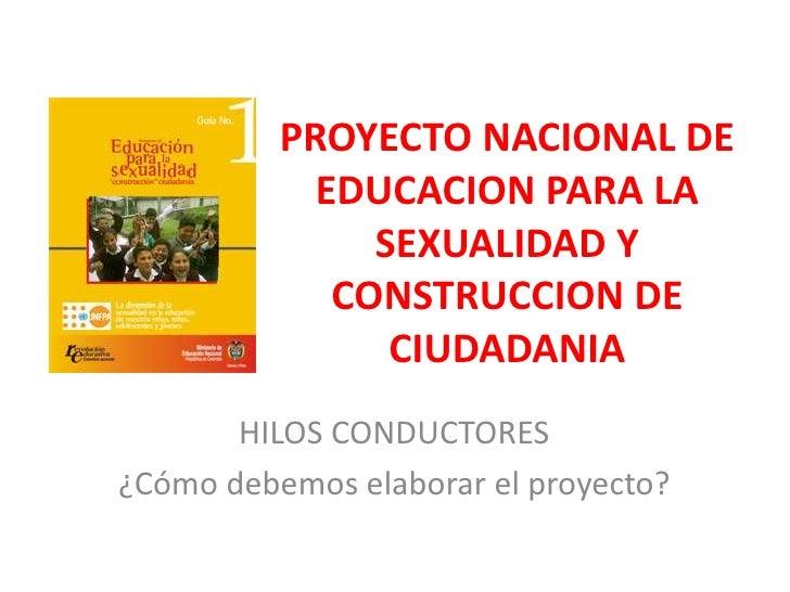 PROYECTO NACIONAL DE EDUCACION PARA LA SEXUALIDAD Y CONSTRUCCION DE CIUDADANIA<br />HILOS CONDUCTORES<br />¿Cómo debemos e...