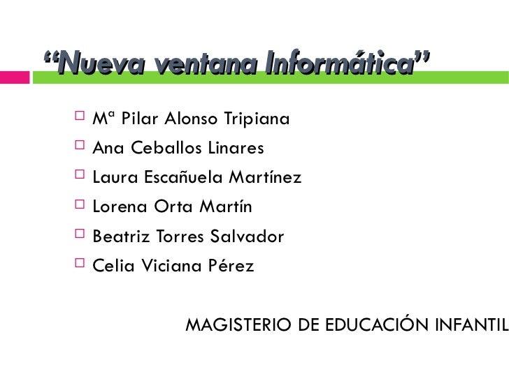 """ Nueva ventana Informática"" <ul><li>Mª Pilar Alonso Tripiana </li></ul><ul><li>Ana Ceballos Linares </li></ul><ul><li>Lau..."