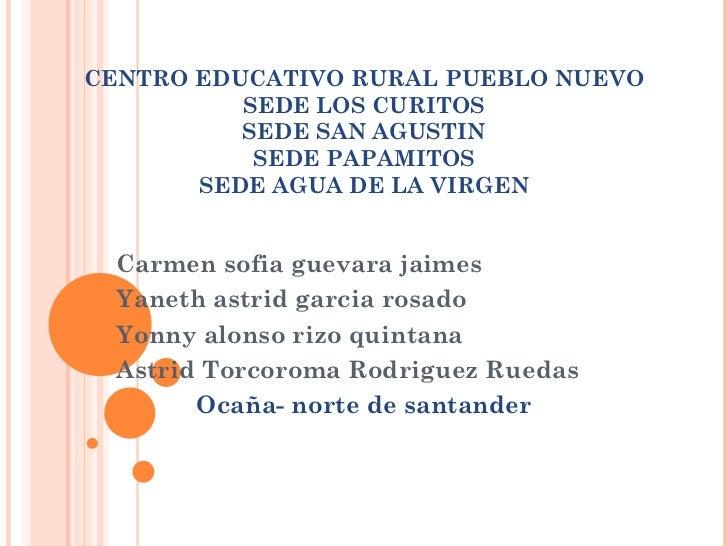 CENTRO EDUCATIVO RURAL PUEBLO NUEVO SEDE LOS CURITOS SEDE SAN AGUSTIN SEDE PAPAMITOS SEDE AGUA DE LA VIRGEN Carmen sofia g...