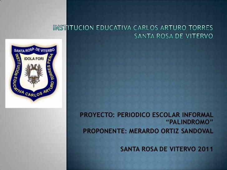 """INSTITUCION EDUCATIVA CARLOS ARTURO TORRESSANTA ROSA DE VITERVO<br />PROYECTO: PERIODICO ESCOLAR INFORMAL """"PALINDROMO""""<br ..."""
