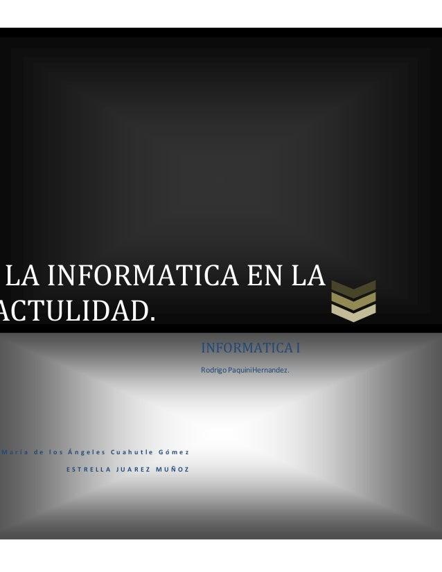 LA INFORMATICA EN LA ACTULIDAD. INFORMATICA I Rodrigo PaquiniHernandez.  María de los Ángeles Cuahutle Gómez ESTRELLA JUAR...