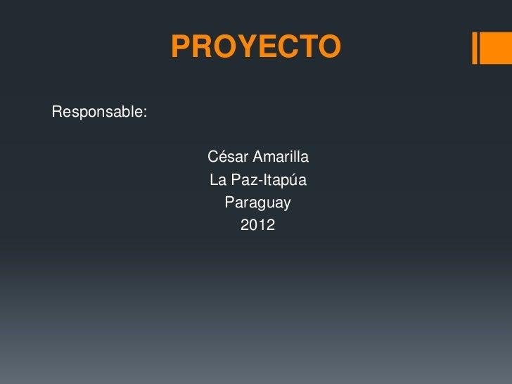 PROYECTOResponsable:                César Amarilla                La Paz-Itapúa                  Paraguay                 ...