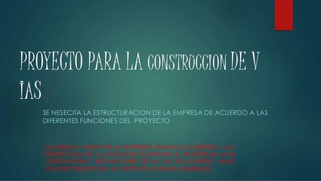 PROYECTO PARA LA CONSTRUCCION DE V IAS SE NESECITA LA ESTRUCTURACION DE LA EMPRESA DE ACUERDO A LAS DIFERENTES FUNCIONES D...