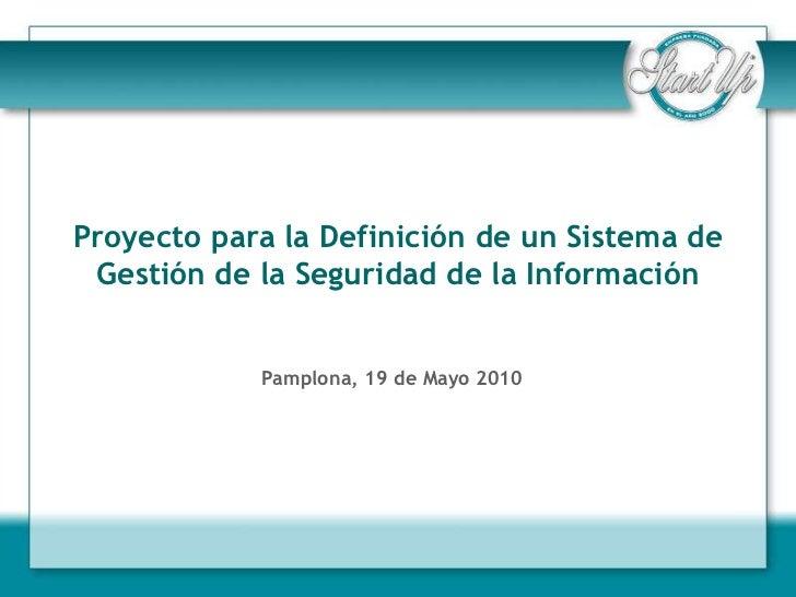 Proyecto para la Definición de un Sistema de Gestión de la Seguridad de la Información            Pamplona, 19 de Mayo 2010