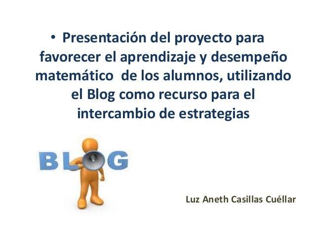 • Presentación del proyecto parafavorecer el aprendizaje y desempeñomatemático de los alumnos, utilizandoel Blog como recu...