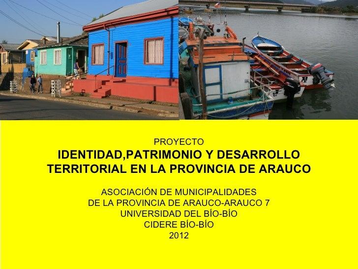 PROYECTO IDENTIDAD,PATRIMONIO Y DESARROLLOTERRITORIAL EN LA PROVINCIA DE ARAUCO       ASOCIACIÓN DE MUNICIPALIDADES     DE...