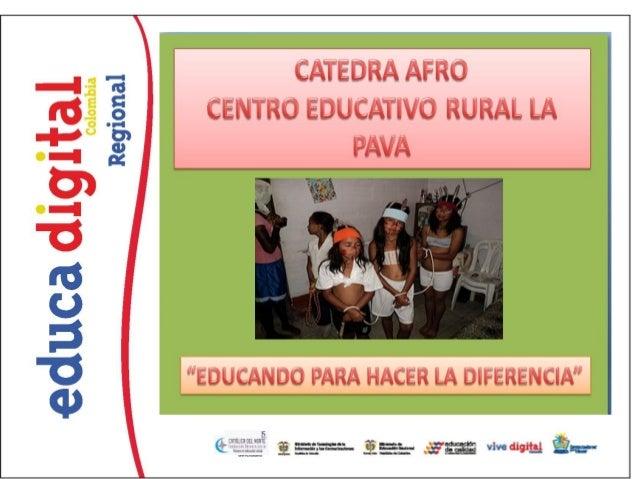 CENTRO EDUCATIVO RURAL LA PAVA PROYECTO DE CÁTEDRA DE ESTUDIO        AFROCOLOMBIANA                  ANA HELIA ASPRILLA B...