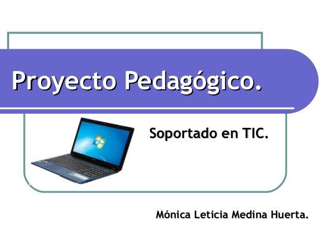 Proyecto Pedagógico.Proyecto Pedagógico.Soportado en TIC.Soportado en TIC.Mónica Leticia Medina Huerta.Mónica Leticia Medi...