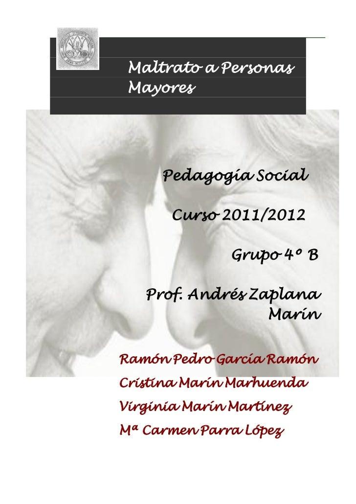 Maltrato a Personas Mayores     Pedagogía Social       Curso 2011/2012               Grupo 4º B   Prof. Andrés Zaplana    ...