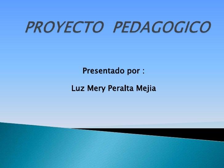 PROYECTO  PEDAGOGICO<br />Presentado por :<br />Luz Mery Peralta Mejia<br />