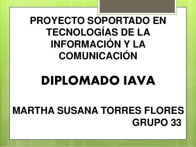 PROYECTO SOPORTADO EN TECNOLOGÍAS DE LA INFORMACIÓN Y LA COMUNICACIÓN DIPLOMADO IAVA MARTHA SUSANA TORRES FLORES GRUPO 33