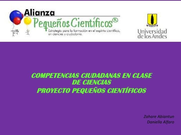 COMPETENCIAS CIUDADANAS EN CLASE DE CIENCIAS<br />PROYECTO PEQUEÑOS CIENTÍFICOS<br />Zahare Abiantun<br />Daniella Alfaro<...