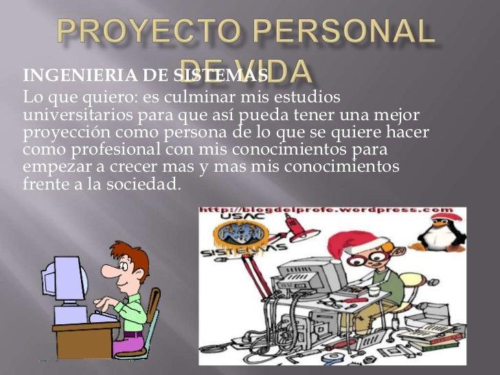 PROYECTO PERSONAL DE VIDA<br />INGENIERIA DE SISTEMAS <br />Lo que quiero: es culminar mis estudios universitarios para qu...