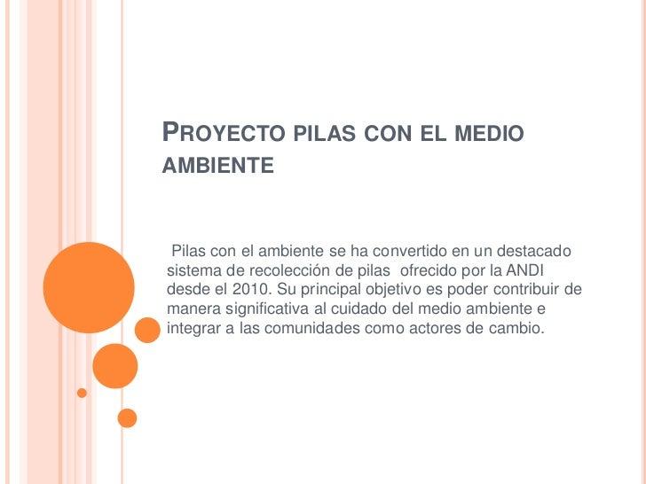 PROYECTO PILAS CON EL MEDIOAMBIENTE Pilas con el ambiente se ha convertido en un destacadosistema de recolección de pilas ...