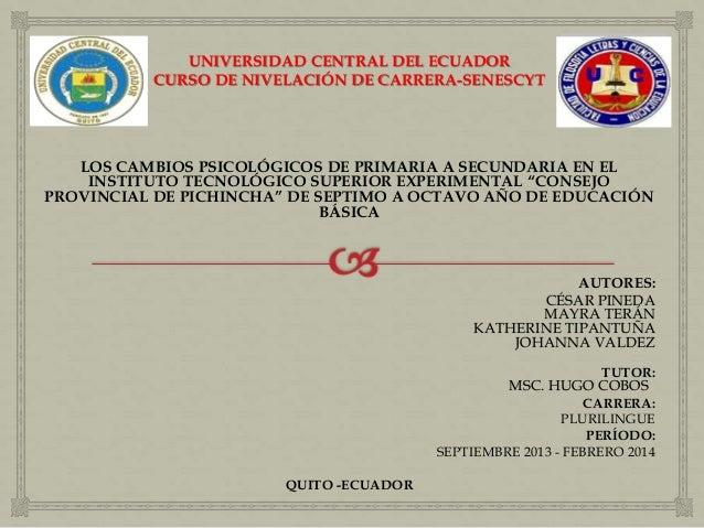 UNIVERSIDAD CENTRAL DEL ECUADOR CURSO DE NIVELACIÓN DE CARRERA-SENESCYT LOS CAMBIOS PSICOLÓGICOS DE PRIMARIA A SECUNDARIA ...