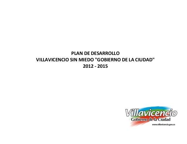 """PLAN DE DESARROLLOVILLAVICENCIO SIN MIEDO """"GOBIERNO DE LA CIUDAD""""                   2012 - 2015"""