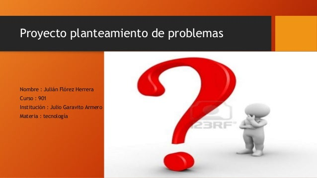 Proyecto planteamiento de problemas Nombre : Julián Flórez Herrera Curso : 901 Institución : Julio Garavito Armero Materia...