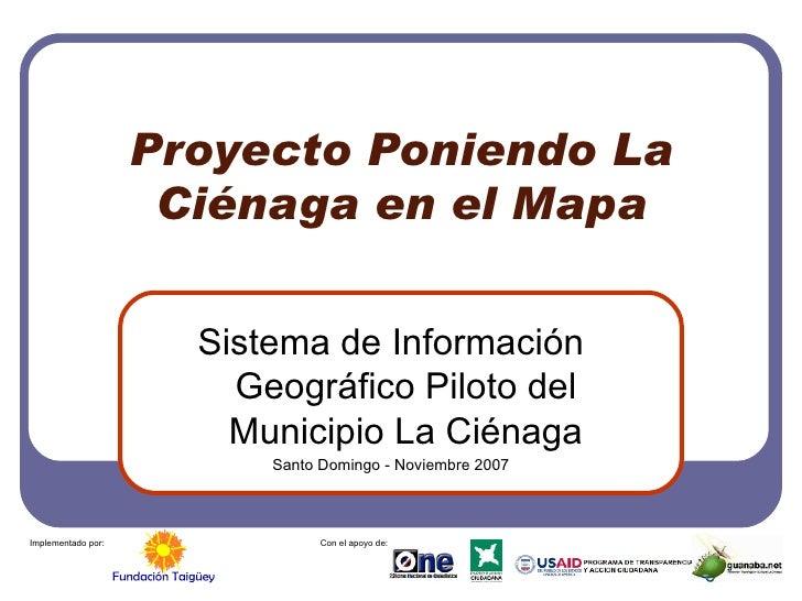 Proyecto Poniendo La Ciénaga en el Mapa Sistema de Información Geográfico Piloto del Municipio La Ciénaga Santo Domingo - ...