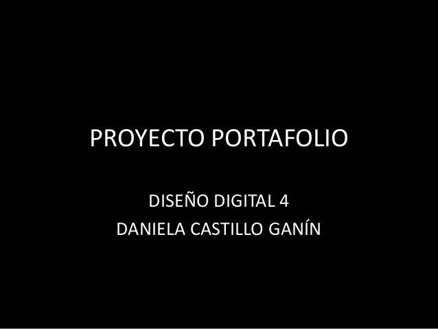 PROYECTO PORTAFOLIO    DISEÑO DIGITAL 4 DANIELA CASTILLO GANÍN