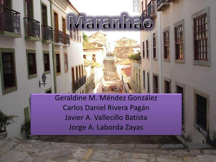 Maranhao<br />Geraldine M. MéndezGonzález<br />Carlos Daniel Rivera Pagán<br />Javier A. Vallecillo Batista<br />Jorge A. ...