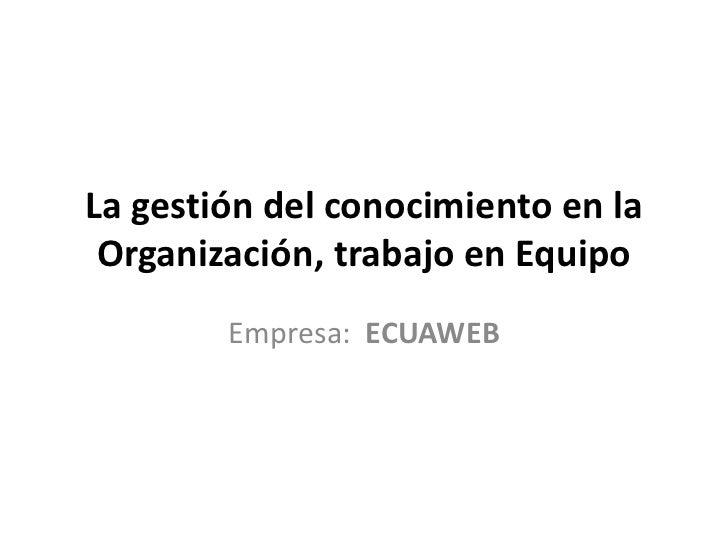 La gestión del conocimiento en la Organización, trabajo en Equipo        Empresa: ECUAWEB