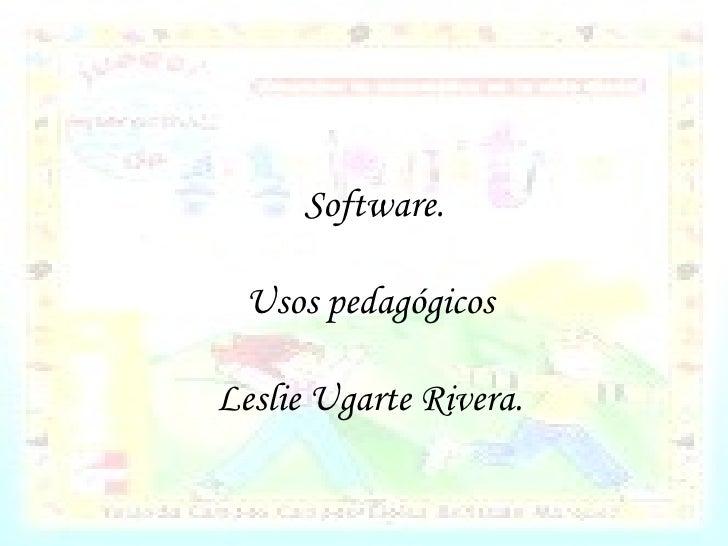 Software. Usos pedagógicos Leslie Ugarte Rivera.