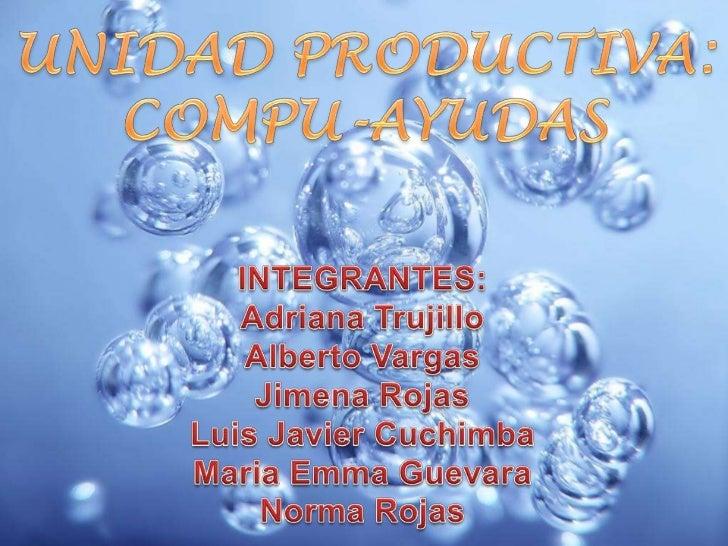 UNIDAD PRODUCTIVA:COMPU-AYUDAS<br />INTEGRANTES:<br />Adriana Trujillo<br />Alberto Vargas<br />Jimena Rojas<br />Luis Jav...
