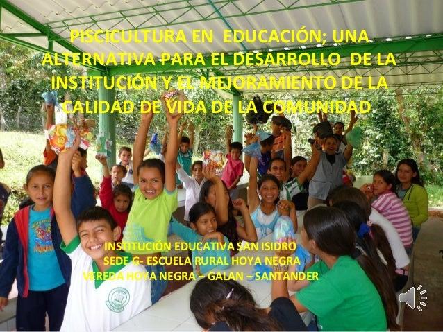PISCICULTURA EN EDUCACIÓN; UNA ALTERNATIVA PARA EL DESARROLLO DE LA INSTITUCIÓN Y EL MEJORAMIENTO DE LA CALIDAD DE VIDA DE...