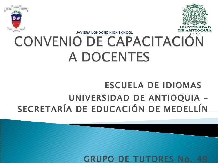 ESCUELA DE IDIOMAS  UNIVERSIDAD DE ANTIOQUIA – SECRETARÍA DE EDUCACIÓN DE MEDELLÍN GRUPO DE TUTORES No. 49 JAVIERA LONDOÑO...