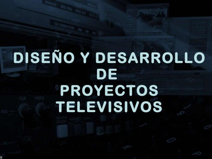 DISEÑO Y DESARROLLO DE  PROYECTOS TELEVISIVOS