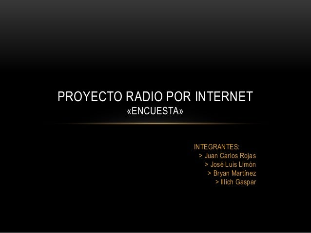 INTEGRANTES: > Juan Carlos Rojas > José Luis Limón > Bryan Martínez > Illich Gaspar PROYECTO RADIO POR INTERNET «ENCUESTA»