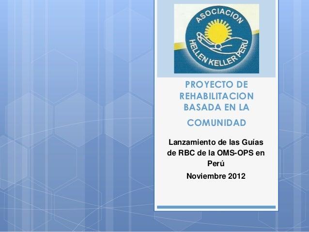 PROYECTO DE   REHABILITACION    BASADA EN LA    COMUNIDADLanzamiento de las Guíasde RBC de la OMS-OPS en          Perú    ...