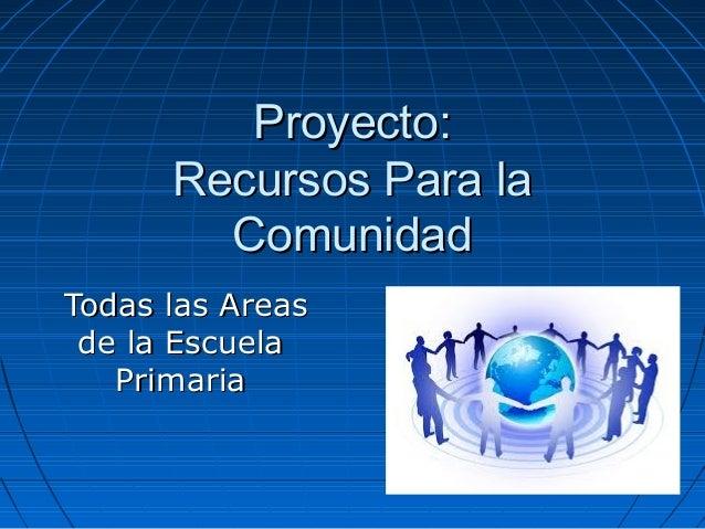 Proyecto:Proyecto: Recursos Para laRecursos Para la ComunidadComunidad Todas las AreasTodas las Areas de la Escuelade la E...