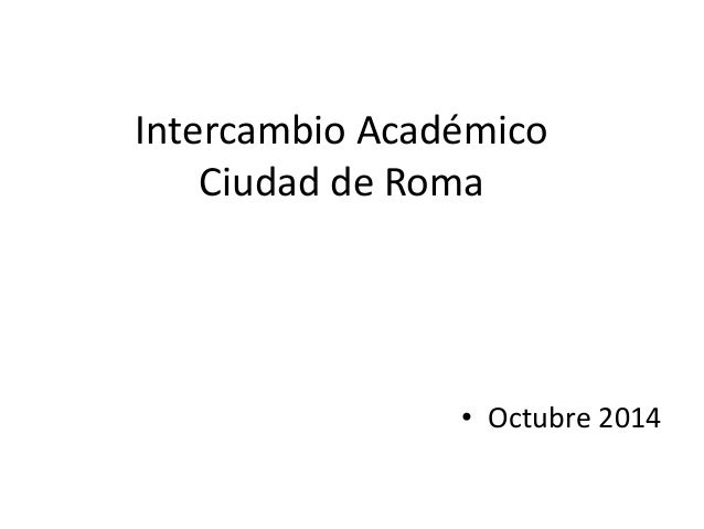Intercambio Académico  Ciudad de Roma  • Octubre 2014