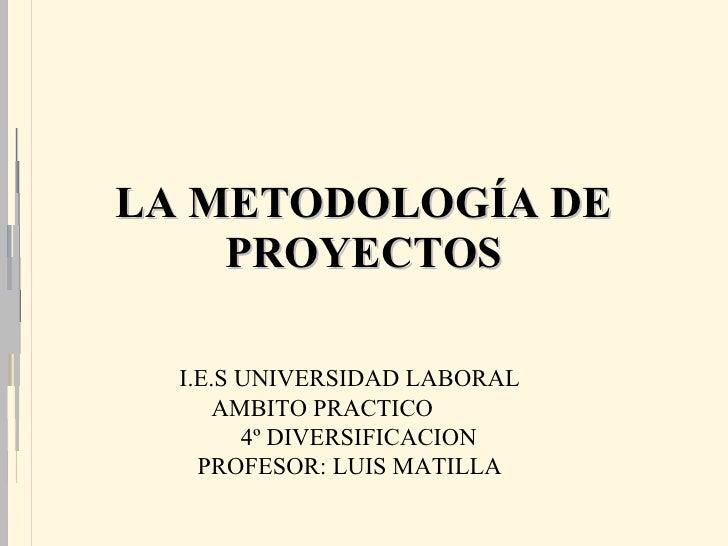 LA METODOLOGÍA DE PROYECTOS I.E.S UNIVERSIDAD LABORAL AMBITO PRACTICO  4º DIVERSIFICACION PROFESOR: LUIS MATILLA