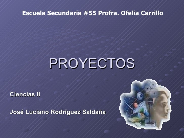 PROYECTOS Ciencias II José Luciano Rodríguez Saldaña Escuela Secundaria #55 Profra. Ofelia Carrillo