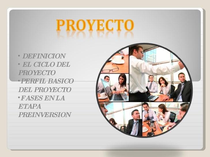 <ul><li>DEFINICION </li></ul><ul><li>EL CICLO DEL PROYECTO </li></ul><ul><li>PERFIL BASICO DEL PROYECTO </li></ul><ul><li>...