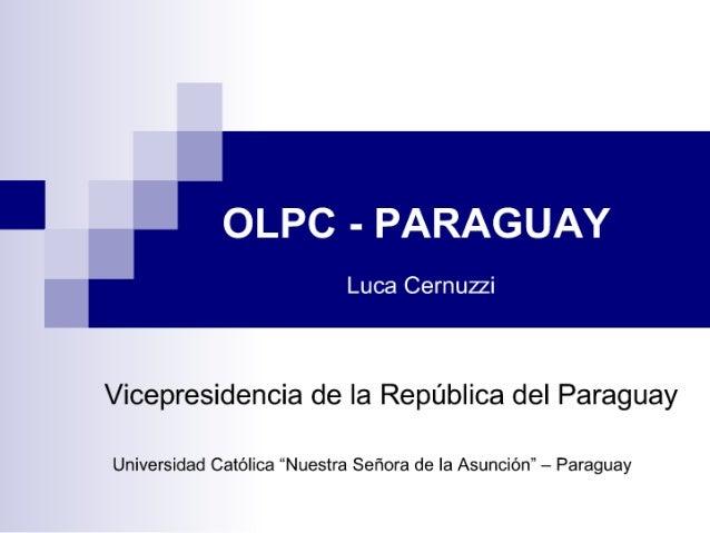 "OLPC - PARAGUAY  Luca Cernuzzi     Vicepresidencia de Ia República del Paraguay  Universidad Católica ""Nuestra Señora de l..."